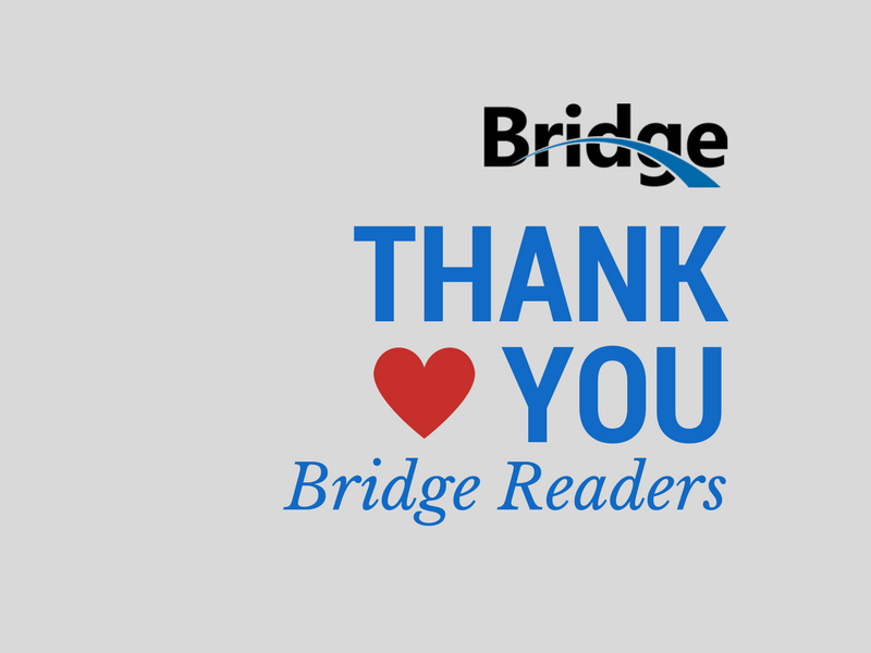 Thank you Bridge Readers for supporting Bridge